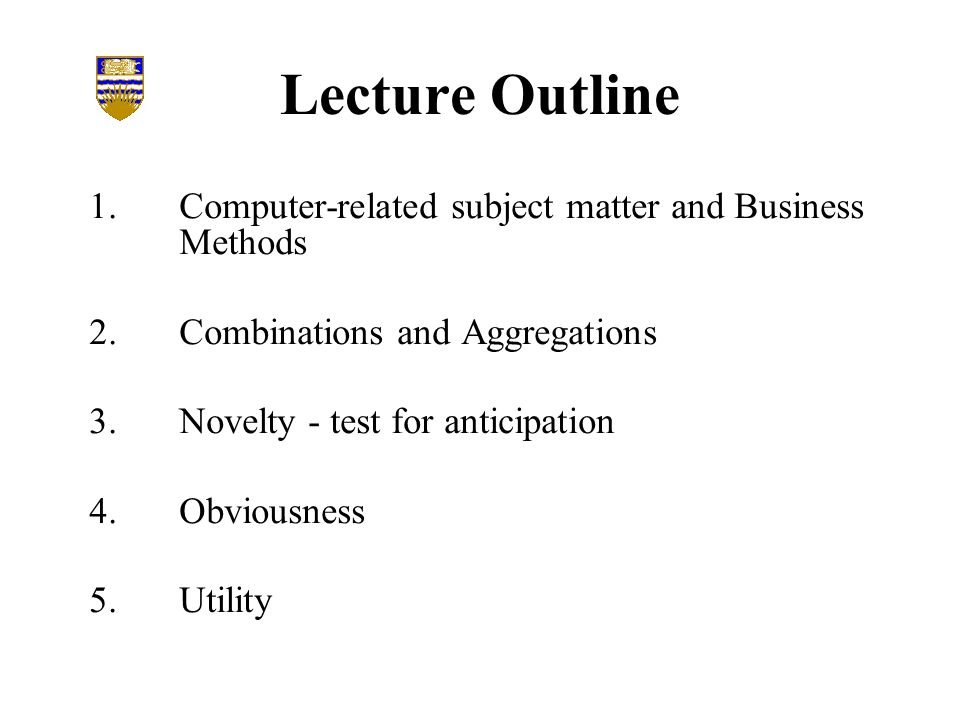 Lecture Outline 1.Computer-related subject matter and Business Methods 2.Combinations and Aggregations 3.Novelty - test for anticipation 4.Obviousness 5.Utility