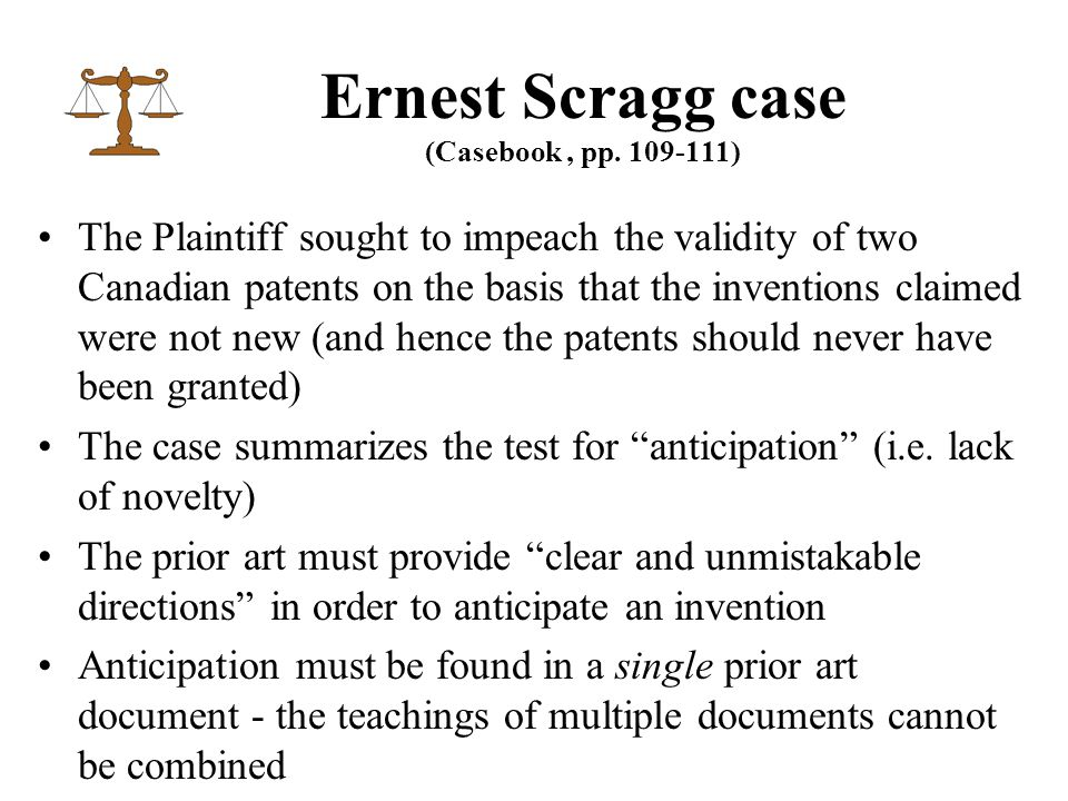 Ernest Scragg case (Casebook, pp. 109-111) The Plaintiff sought to impeach the validity of two Canadian patents on the basis that the inventions claim