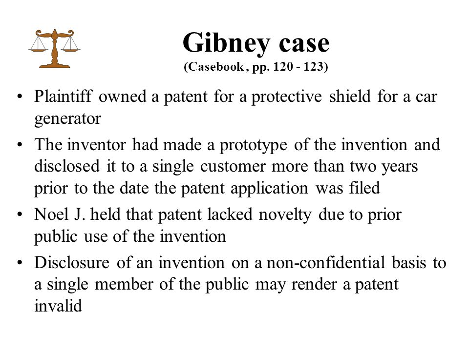Plaintiff owned a patent for a protective shield for a car generator The inventor had made a prototype of the invention and disclosed it to a single customer more than two years prior to the date the patent application was filed Noel J.