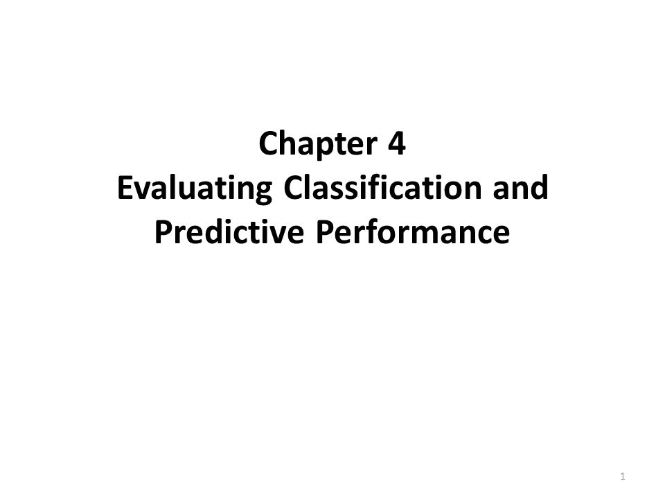 Chapter 4 Evaluating Classification and Predictive Performance 1