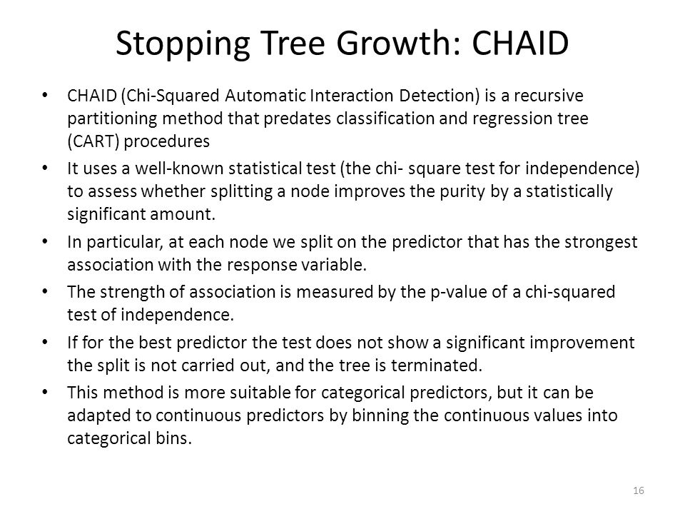 Stopping Tree Growth: CHAID CHAID (Chi-Squared Automatic Interaction Detection) is a recursive partitioning method that predates classification and re