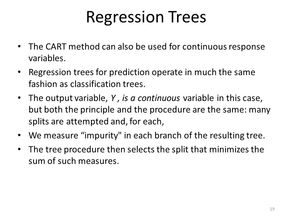 Regression Trees The CART method can also be used for continuous response variables. Regression trees for prediction operate in much the same fashion