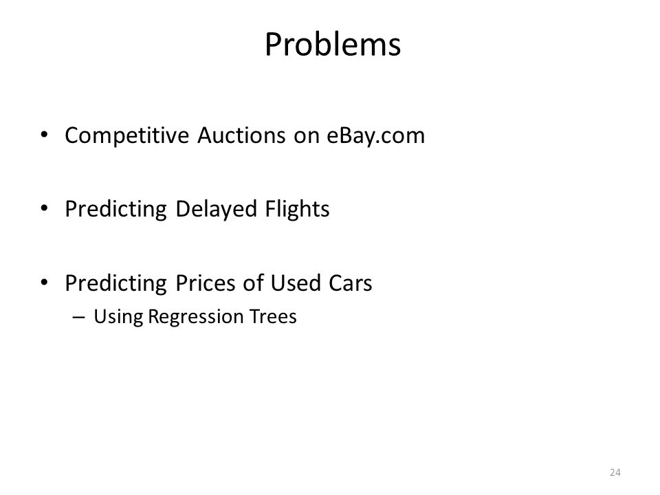 Problems Competitive Auctions on eBay.com Predicting Delayed Flights Predicting Prices of Used Cars – Using Regression Trees 24