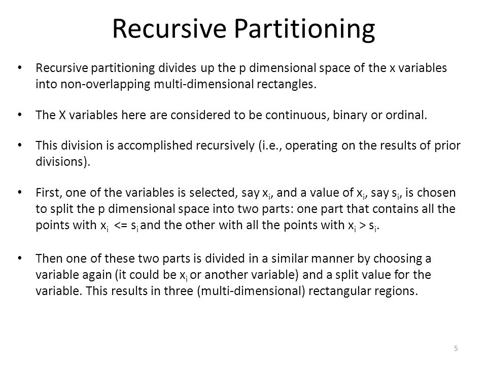 Recursive Partitioning Recursive partitioning divides up the p dimensional space of the x variables into non-overlapping multi-dimensional rectangles.