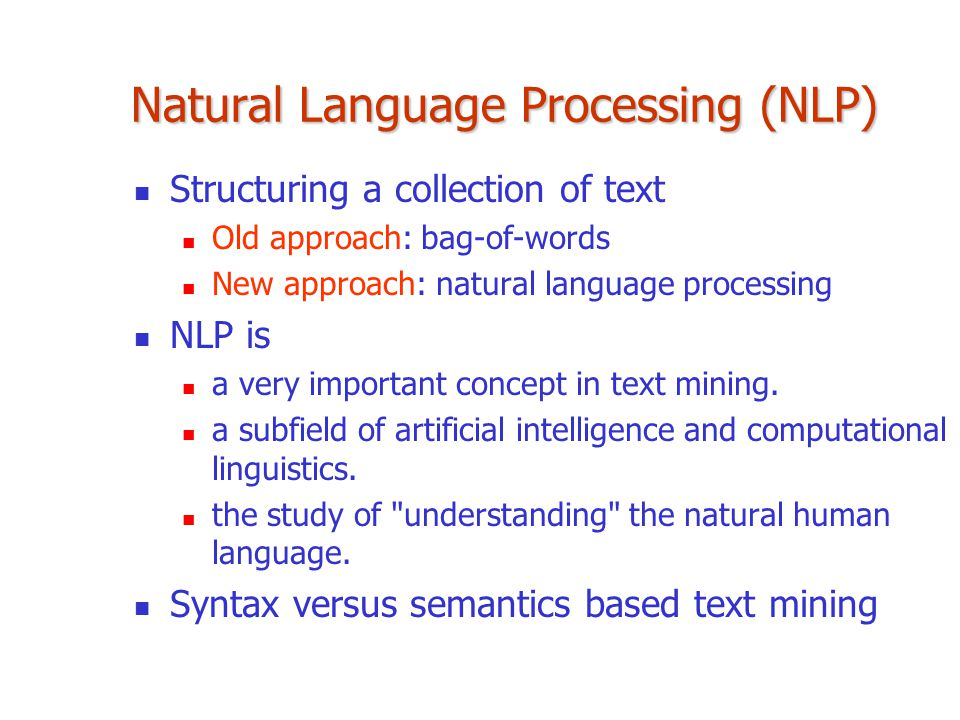 Natural Language Processing (NLP) Structuring a collection of text Old approach: bag-of-words New approach: natural language processing NLP is a very important concept in text mining.