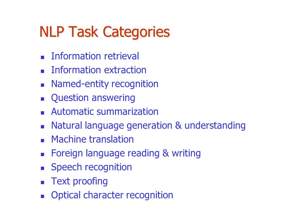 NLP Task Categories Information retrieval Information extraction Named-entity recognition Question answering Automatic summarization Natural language generation & understanding Machine translation Foreign language reading & writing Speech recognition Text proofing Optical character recognition