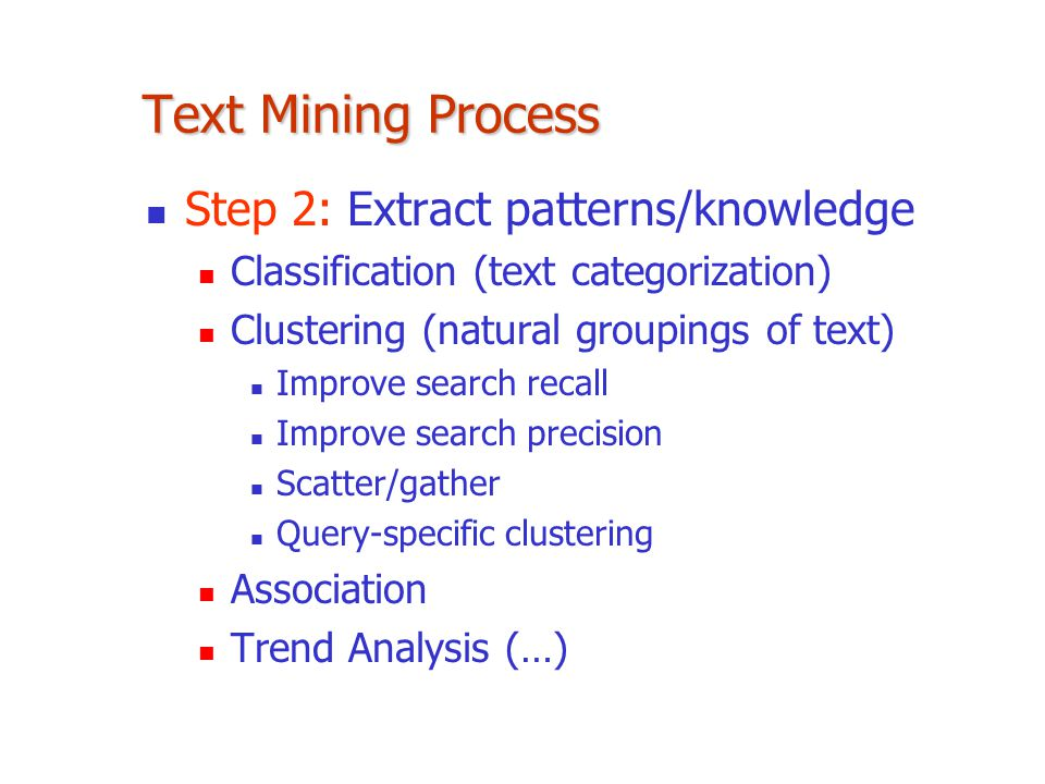 Text Mining Process Step 2: Extract patterns/knowledge Classification (text categorization) Clustering (natural groupings of text) Improve search recall Improve search precision Scatter/gather Query-specific clustering Association Trend Analysis (…)
