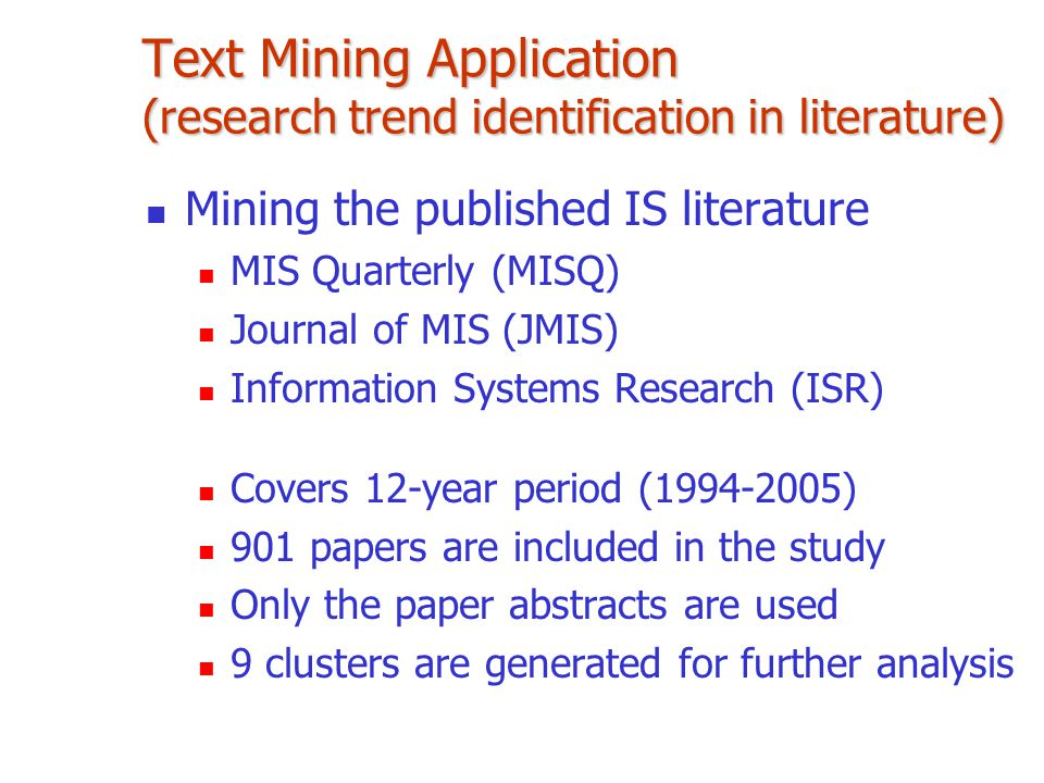 Text Mining Application (research trend identification in literature) Mining the published IS literature MIS Quarterly (MISQ) Journal of MIS (JMIS) Information Systems Research (ISR) Covers 12-year period (1994-2005) 901 papers are included in the study Only the paper abstracts are used 9 clusters are generated for further analysis