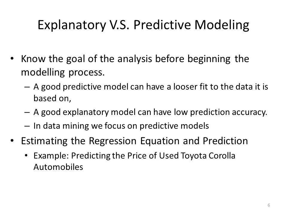 Know the goal of the analysis before beginning the modelling process. – A good predictive model can have a looser fit to the data it is based on, – A