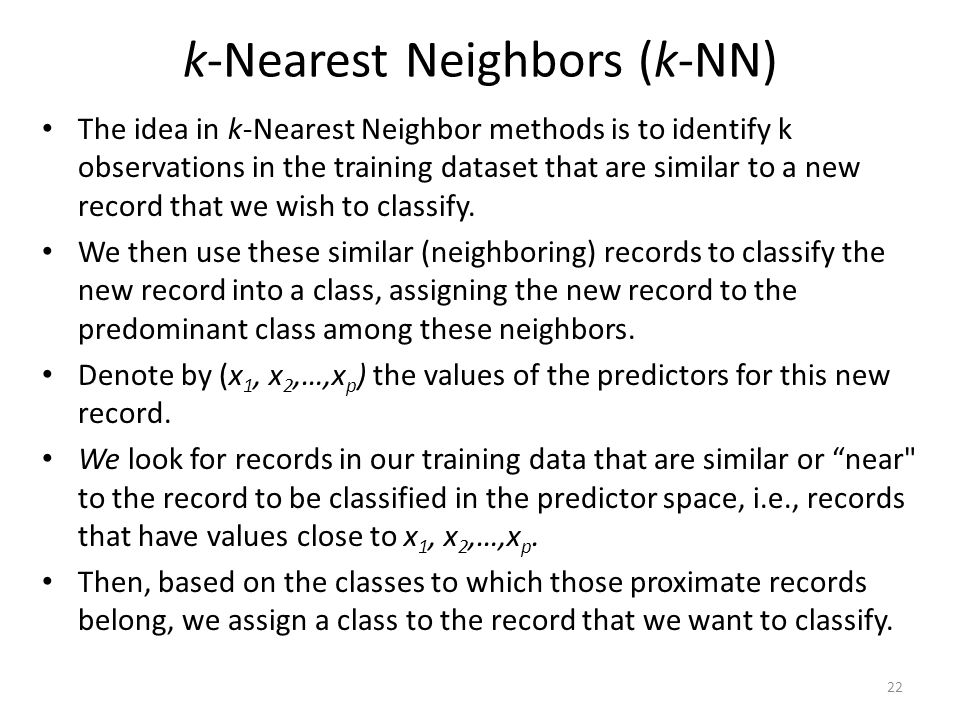 The idea in k-Nearest Neighbor methods is to identify k observations in the training dataset that are similar to a new record that we wish to classify