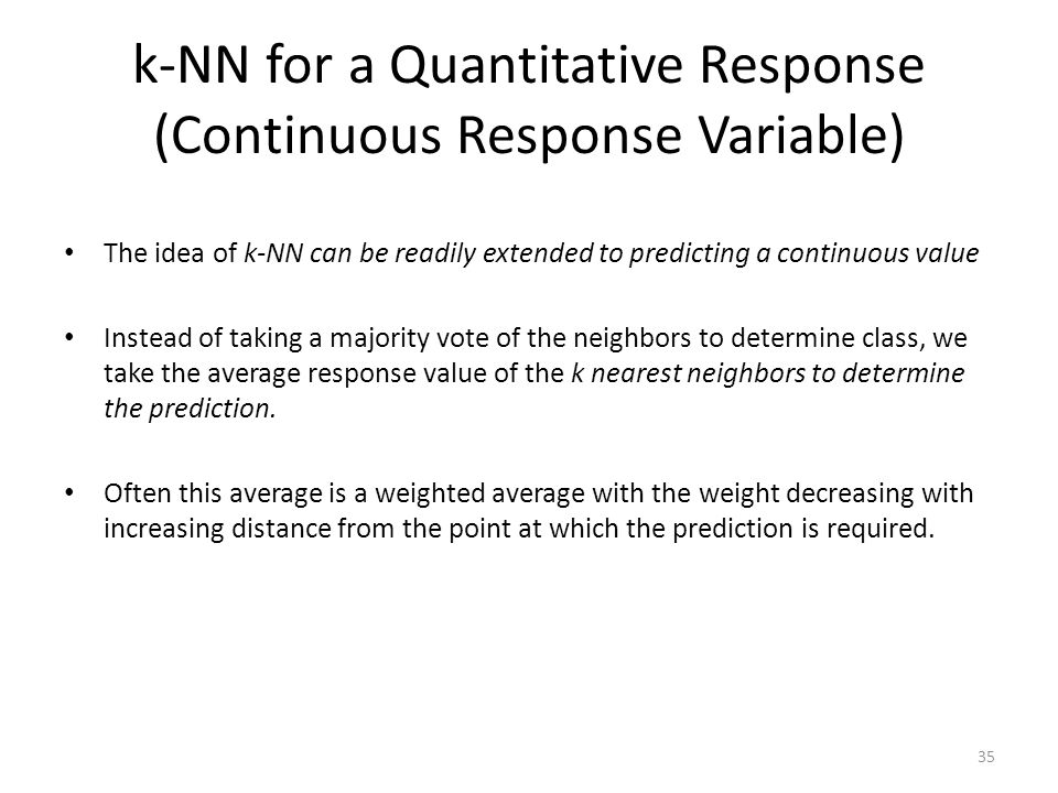 k-NN for a Quantitative Response (Continuous Response Variable) The idea of k-NN can be readily extended to predicting a continuous value Instead of t