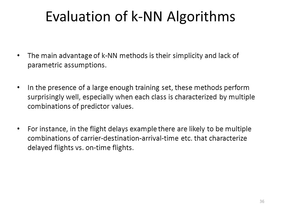 Evaluation of k-NN Algorithms The main advantage of k-NN methods is their simplicity and lack of parametric assumptions. In the presence of a large en
