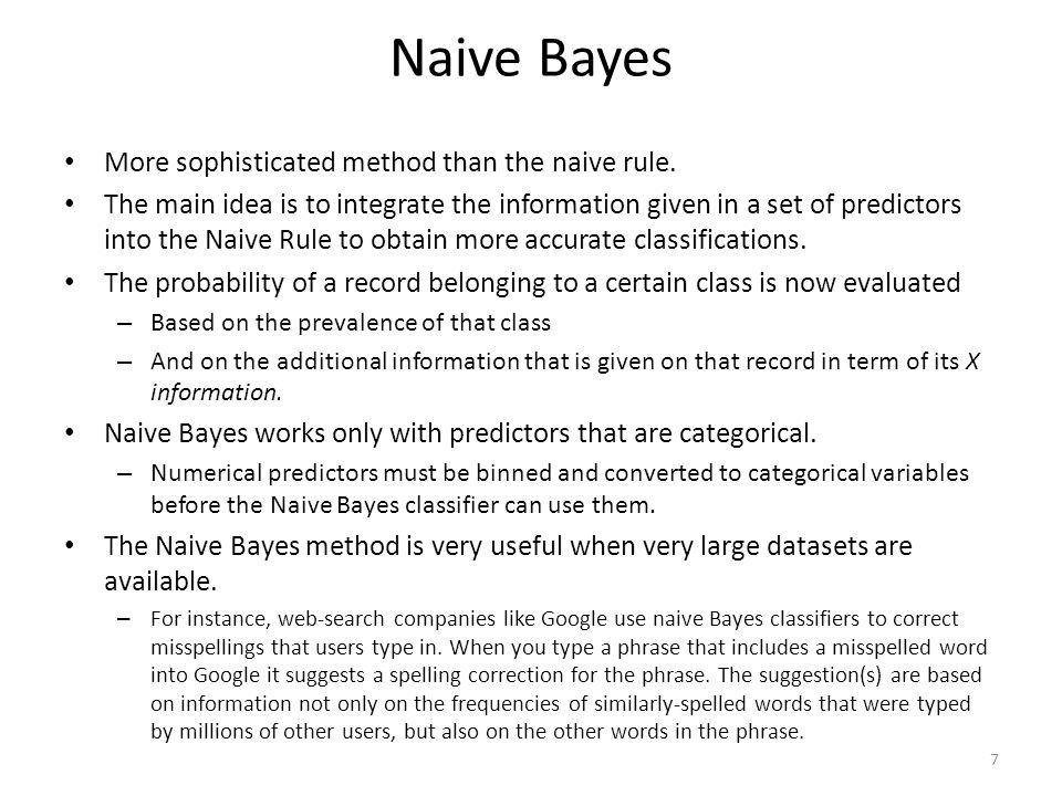 Naive Bayes More sophisticated method than the naive rule. The main idea is to integrate the information given in a set of predictors into the Naive R