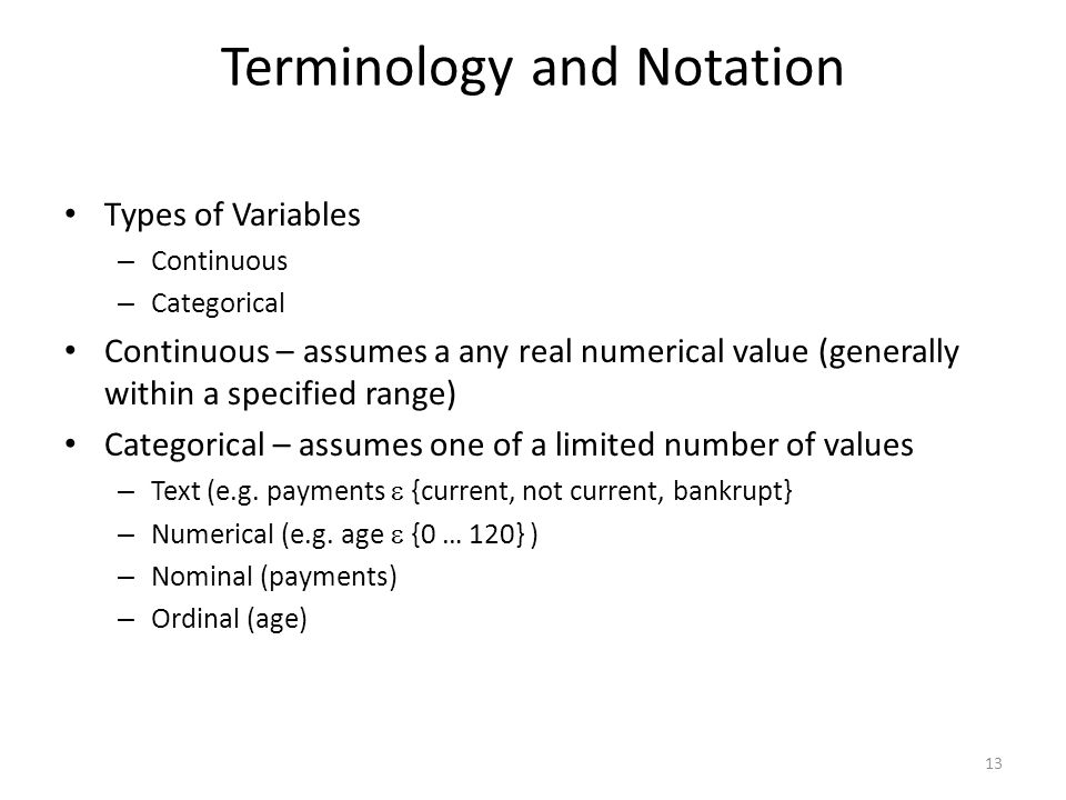 Terminology and Notation Types of Variables – Continuous – Categorical Continuous – assumes a any real numerical value (generally within a specified r