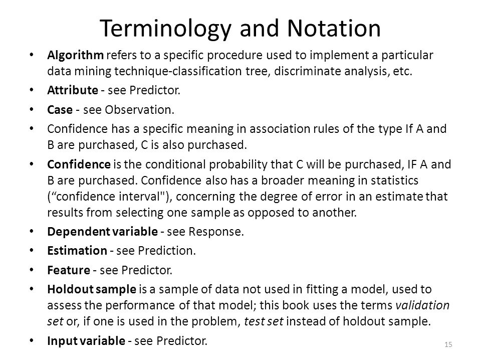 Terminology and Notation Algorithm refers to a specific procedure used to implement a particular data mining technique-classification tree, discrimina