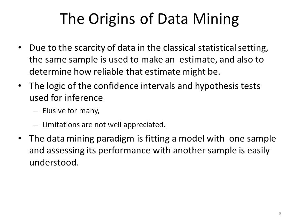 The Origins of Data Mining Due to the scarcity of data in the classical statistical setting, the same sample is used to make an estimate, and also to