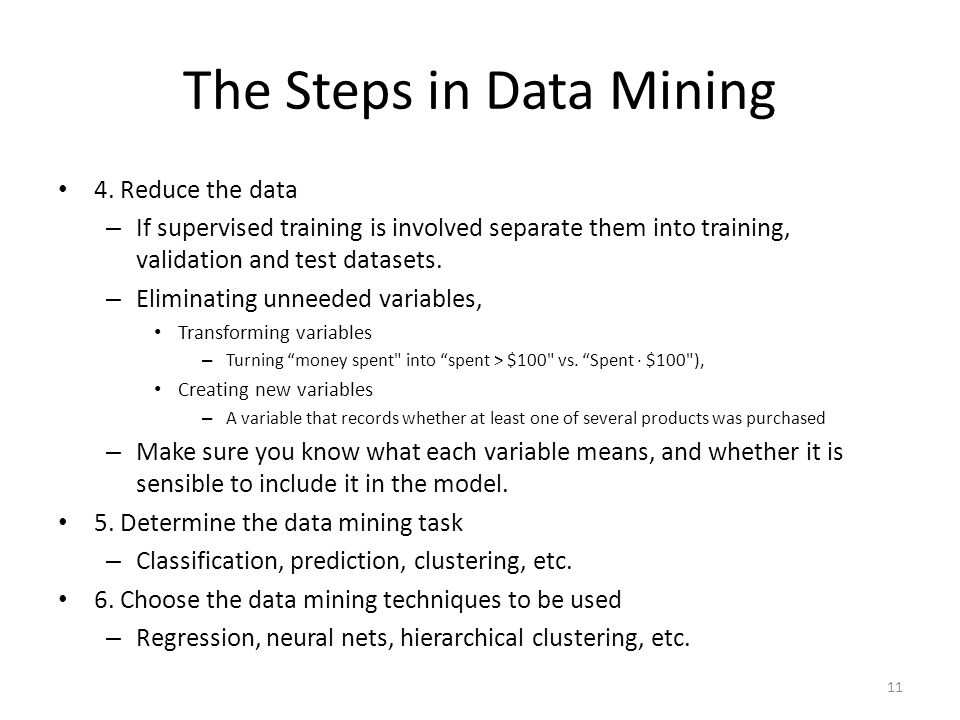 The Steps in Data Mining 4. Reduce the data – If supervised training is involved separate them into training, validation and test datasets. – Eliminat