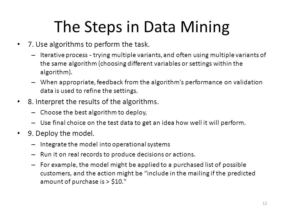 The Steps in Data Mining 7. Use algorithms to perform the task. – Iterative process - trying multiple variants, and often using multiple variants of t