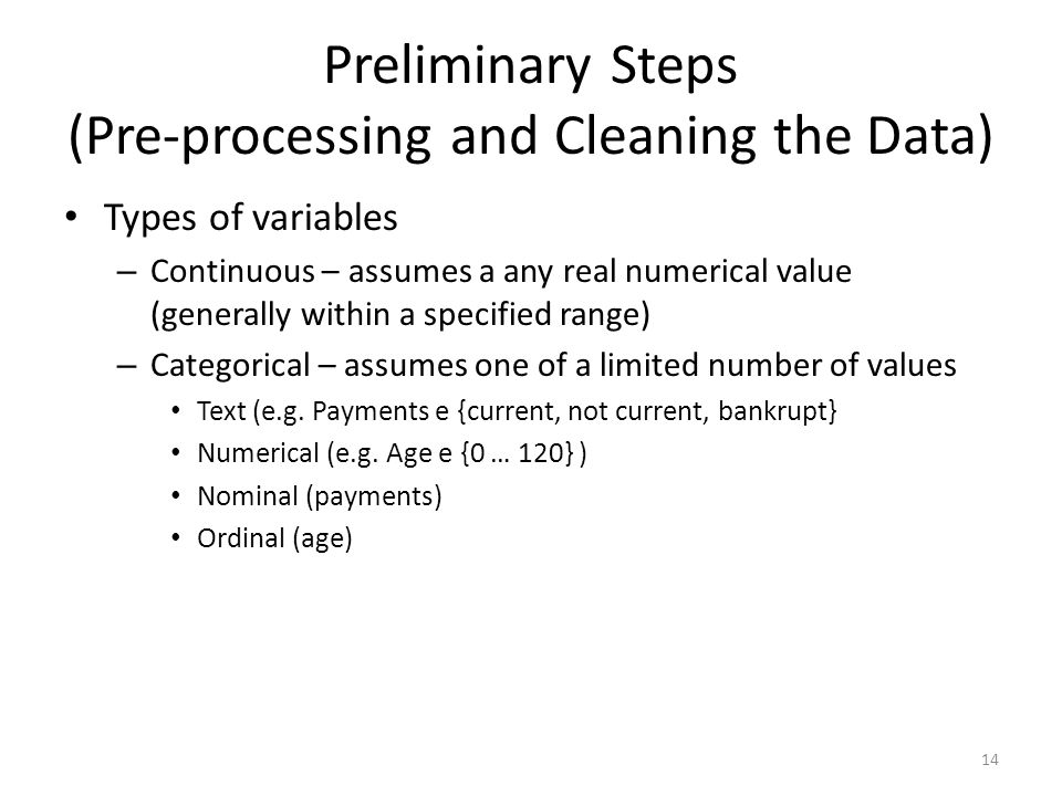 Preliminary Steps (Pre-processing and Cleaning the Data) Types of variables – Continuous – assumes a any real numerical value (generally within a spec