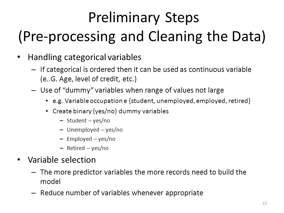 Preliminary Steps (Pre-processing and Cleaning the Data) Handling categorical variables – If categorical is ordered then it can be used as continuous