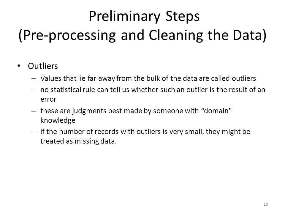 Preliminary Steps (Pre-processing and Cleaning the Data) Outliers – Values that lie far away from the bulk of the data are called outliers – no statis
