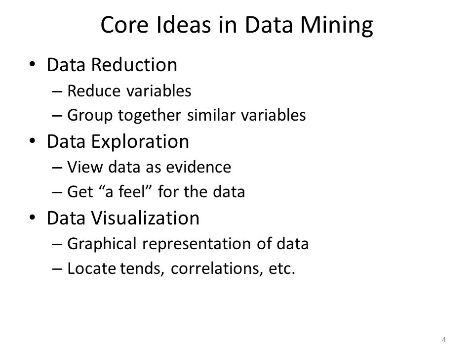 "Core Ideas in Data Mining Data Reduction – Reduce variables – Group together similar variables Data Exploration – View data as evidence – Get ""a feel"""