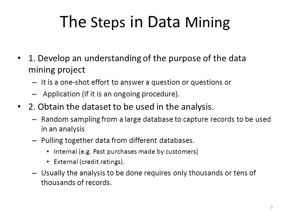The Steps in Data Mining 1. Develop an understanding of the purpose of the data mining project – It is a one-shot effort to answer a question or quest