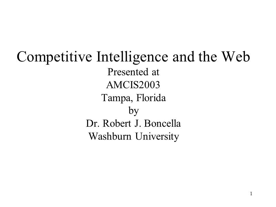 1 Competitive Intelligence and the Web Presented at AMCIS2003 Tampa, Florida by Dr. Robert J. Boncella Washburn University