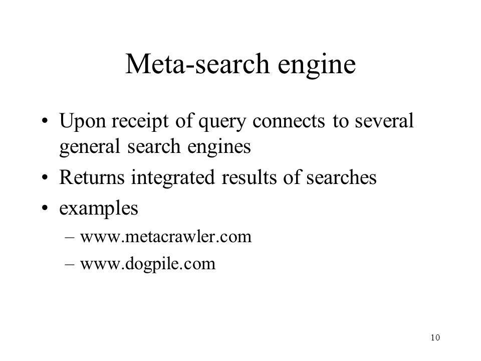 10 Meta-search engine Upon receipt of query connects to several general search engines Returns integrated results of searches examples –www.metacrawle