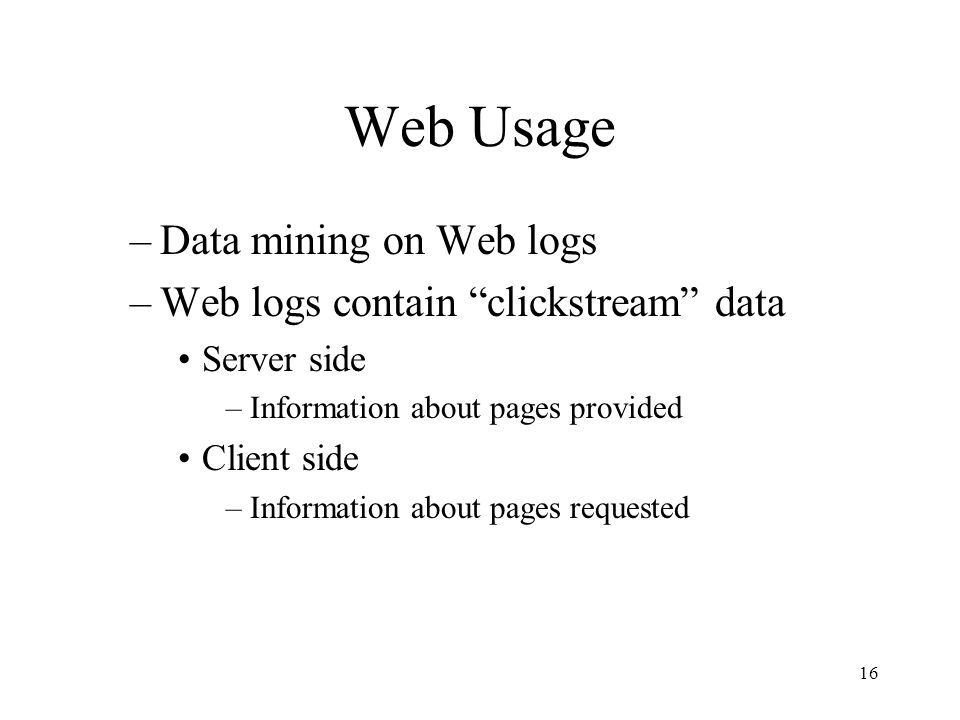 "16 Web Usage –Data mining on Web logs –Web logs contain ""clickstream"" data Server side –Information about pages provided Client side –Information abou"