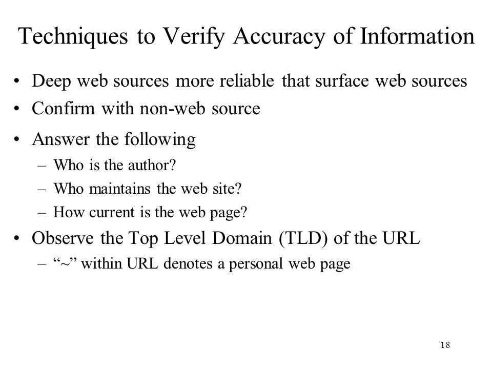 18 Techniques to Verify Accuracy of Information Deep web sources more reliable that surface web sources Confirm with non-web source Answer the followi