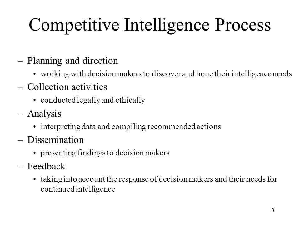 3 Competitive Intelligence Process –Planning and direction working with decision makers to discover and hone their intelligence needs –Collection acti
