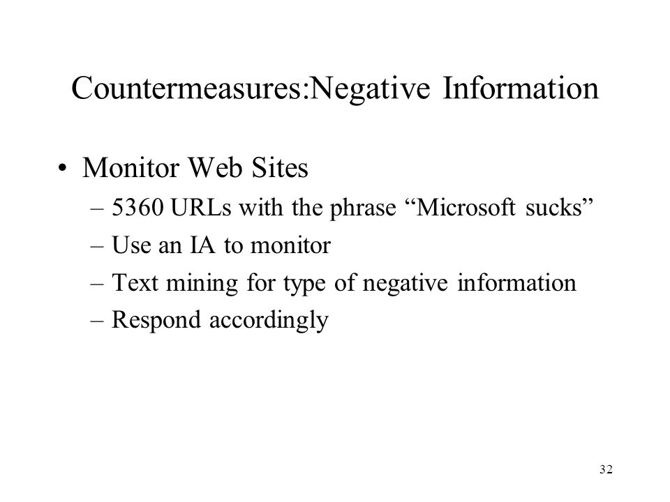 "32 Countermeasures:Negative Information Monitor Web Sites –5360 URLs with the phrase ""Microsoft sucks"" –Use an IA to monitor –Text mining for type of"