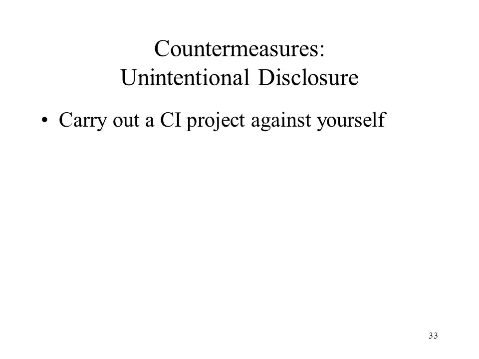 33 Countermeasures: Unintentional Disclosure Carry out a CI project against yourself