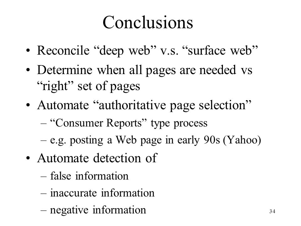"34 Conclusions Reconcile ""deep web"" v.s. ""surface web"" Determine when all pages are needed vs ""right"" set of pages Automate ""authoritative page select"