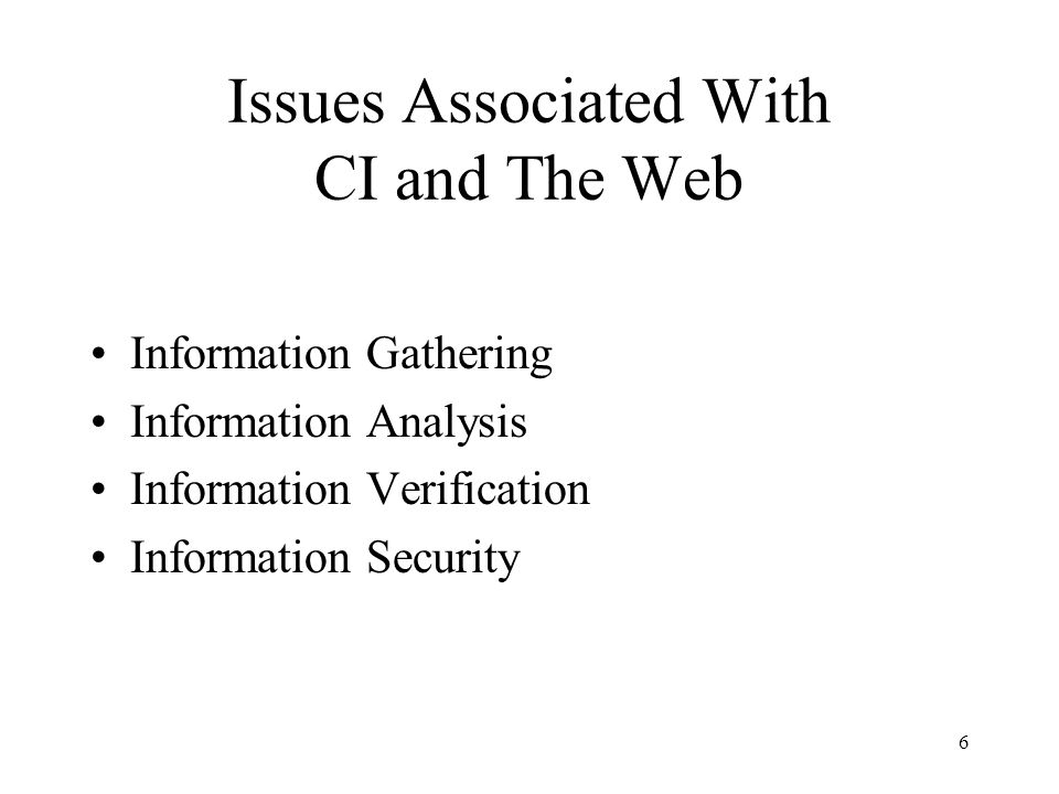 6 Issues Associated With CI and The Web Information Gathering Information Analysis Information Verification Information Security