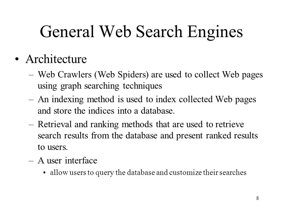 8 General Web Search Engines Architecture –Web Crawlers (Web Spiders) are used to collect Web pages using graph searching techniques –An indexing meth