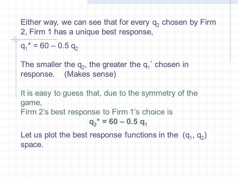 Either way, we can see that for every q 2 chosen by Firm 2, Firm 1 has a unique best response, q 1 * = 60 – 0.5 q 2­ The smaller the q 2, the greater the q 1 * chosen in response.