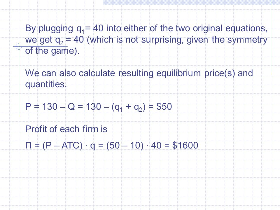 By plugging q 1 = 40 into either of the two original equations, we get q 2 = 40 (which is not surprising, given the symmetry of the game).