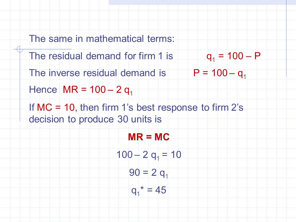 The same in mathematical terms: The residual demand for firm 1 is q 1 = 100 – P The inverse residual demand is P = 100 – q 1 Hence MR = 100 – 2 q 1 If MC = 10, then firm 1's best response to firm 2's decision to produce 30 units is MR = MC 100 – 2 q 1 = 10 90 = 2 q 1 q 1 * = 45