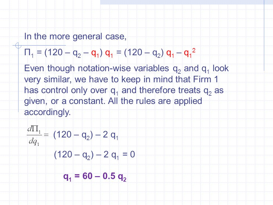 In the more general case, Π 1 = (120 – q 2 – q 1 ) q 1 = (120 – q 2 ) q 1 – q 1 2 Even though notation-wise variables q 2 and q 1 look very similar, we have to keep in mind that Firm 1 has control only over q 1 and therefore treats q 2 as given, or a constant.