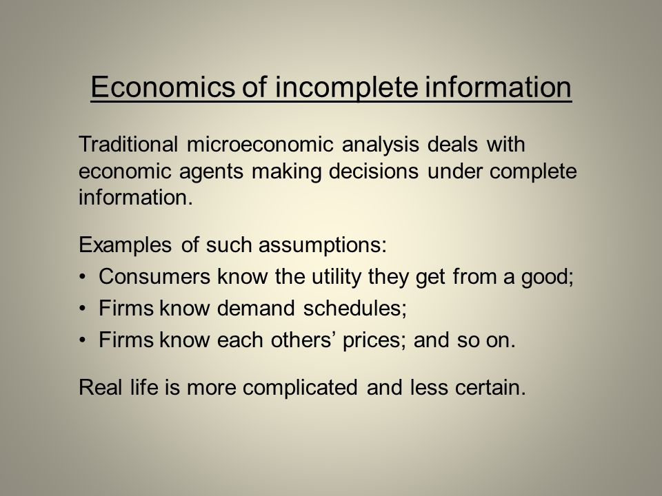 Economics of incomplete information Traditional microeconomic analysis deals with economic agents making decisions under complete information. Example