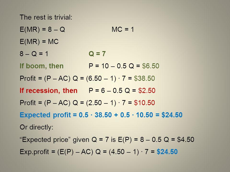 The rest is trivial: E(MR) = 8 – Q MC = 1 E(MR) = MC 8 – Q = 1Q = 7 If boom, then P = 10 – 0.5 Q = $6.50 Profit = (P – AC) Q = (6.50 – 1) · 7 = $38.50