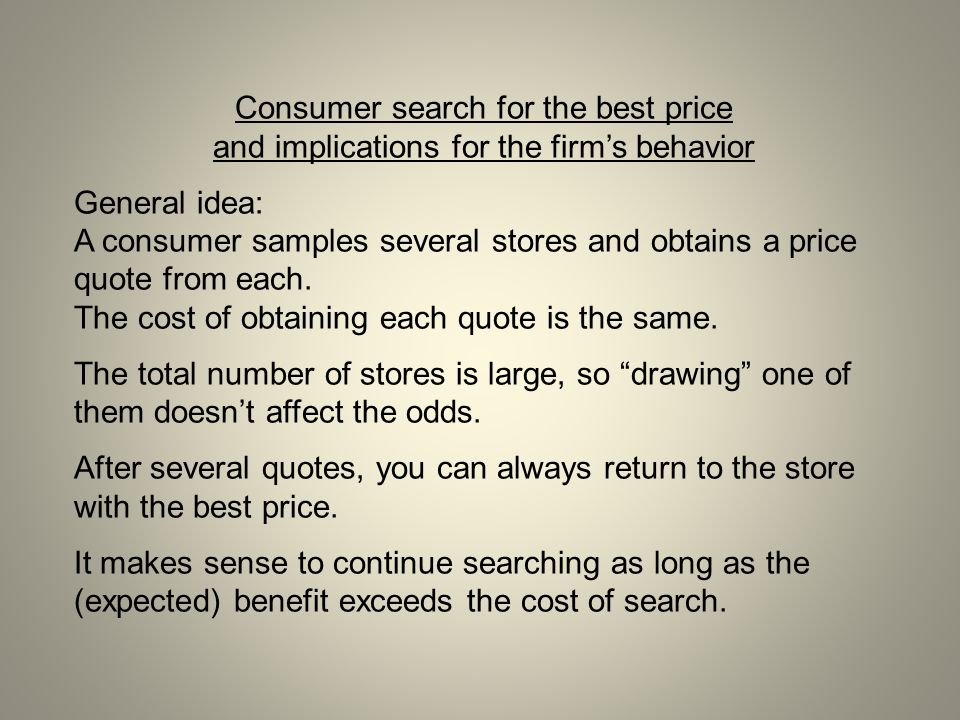Consumer search for the best price and implications for the firm's behavior General idea: A consumer samples several stores and obtains a price quote