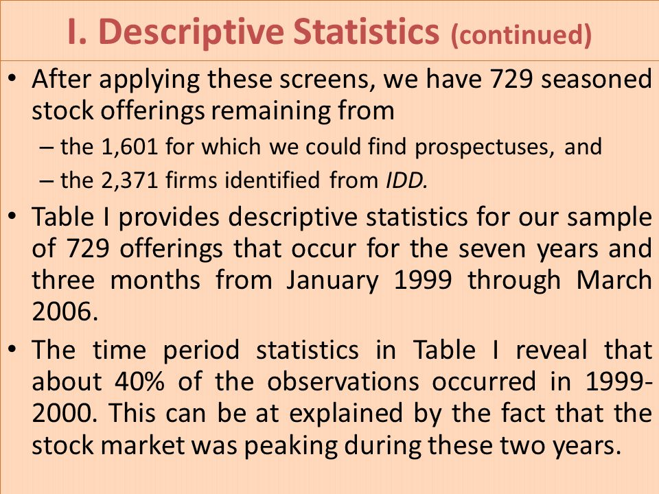 I. Descriptive Statistics (continued) After applying these screens, we have 729 seasoned stock offerings remaining from – the 1,601 for which we could