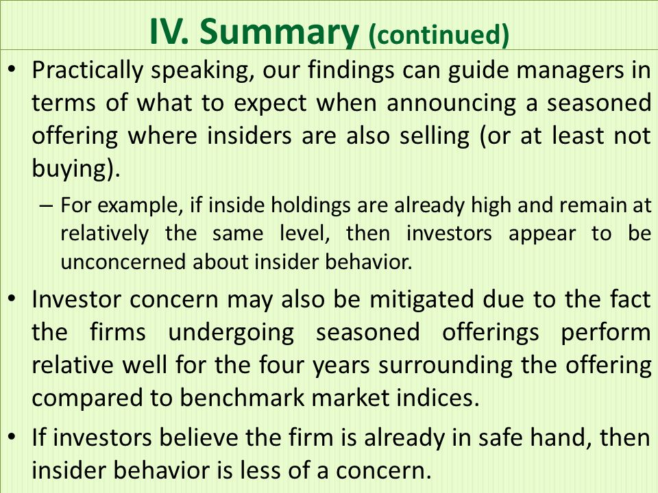 IV. Summary (continued) Practically speaking, our findings can guide managers in terms of what to expect when announcing a seasoned offering where ins