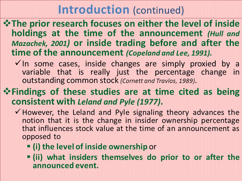 Introduction (continued)  The prior research focuses on either the level of inside holdings at the time of the announcement (Hull and Mazachek, 2001 ) or inside trading before and after the time of the announcement (Copeland and Lee, 1991).