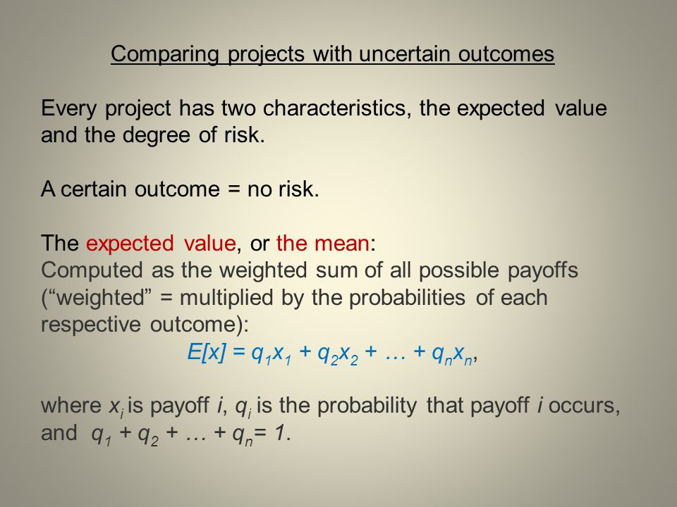 Comparing projects with uncertain outcomes Every project has two characteristics, the expected value and the degree of risk. A certain outcome = no ri