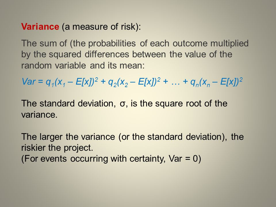 Variance (a measure of risk): The sum of (the probabilities of each outcome multiplied by the squared differences between the value of the random vari
