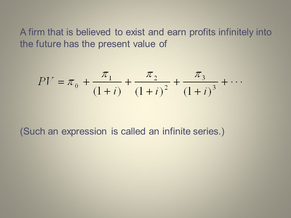 A firm that is believed to exist and earn profits infinitely into the future has the present value of (Such an expression is called an infinite series